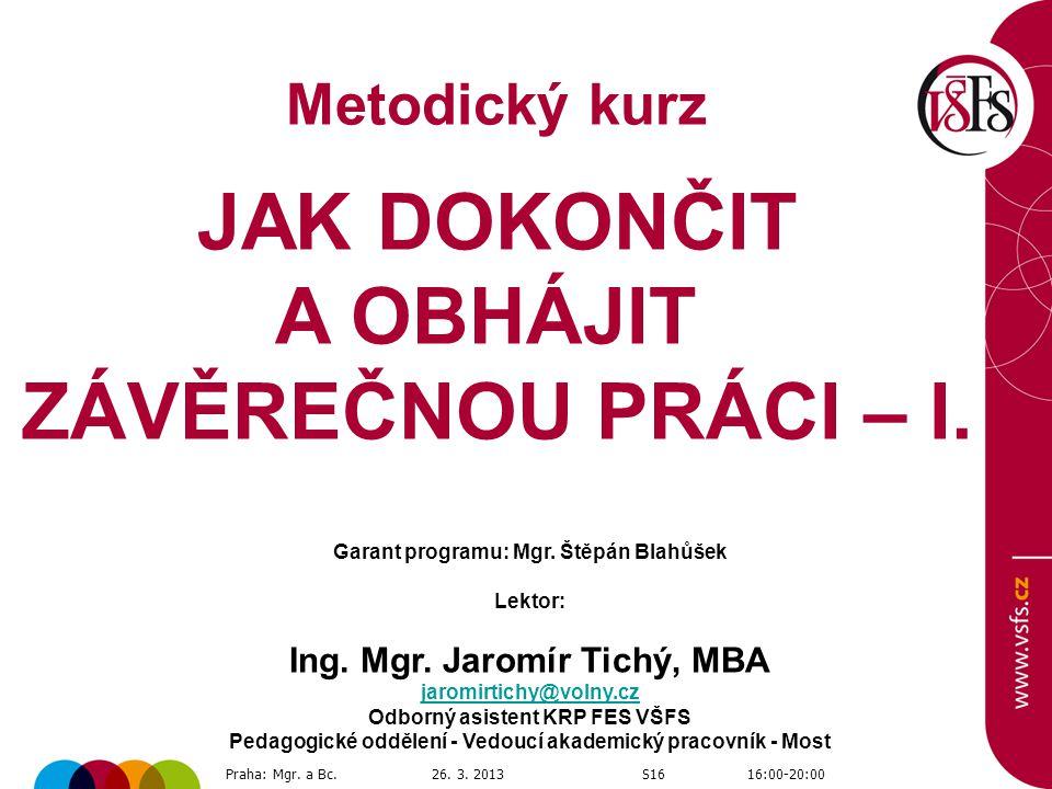 Metodický kurz JAK DOKONČIT A OBHÁJIT ZÁVĚREČNOU PRÁCI – I. Praha: Mgr. a Bc.26. 3. 2013S1616:00-20:00 Garant programu: Mgr. Štěpán Blahůšek Lektor: I