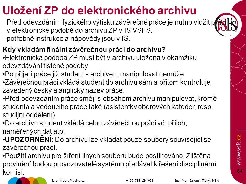 64 Uložení ZP do elektronického archivu jaromirtichy@volny.cz+420 733 124 051Ing. Mgr. Jaromír Tichý, MBA Před odevzdáním fyzického výtisku závěrečné