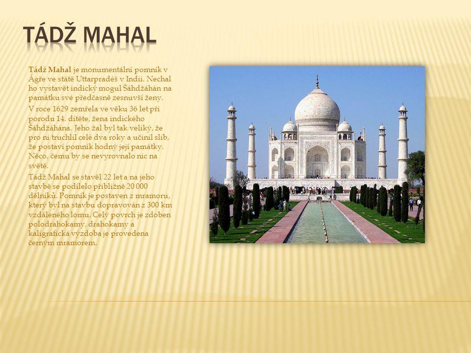 Tádž Mahal je monumentální pomník v Ágře ve státě Uttarpradéš v Indii. Nechal ho vystavět indický mogul Šáhdžáhán na památku své předčasně zesnuvší že