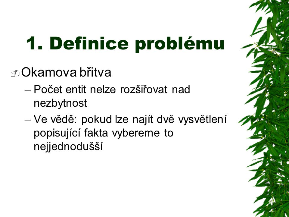 1. Definice problému  Okamova břitva –Počet entit nelze rozšiřovat nad nezbytnost –Ve vědě: pokud lze najít dvě vysvětlení popisující fakta vybereme