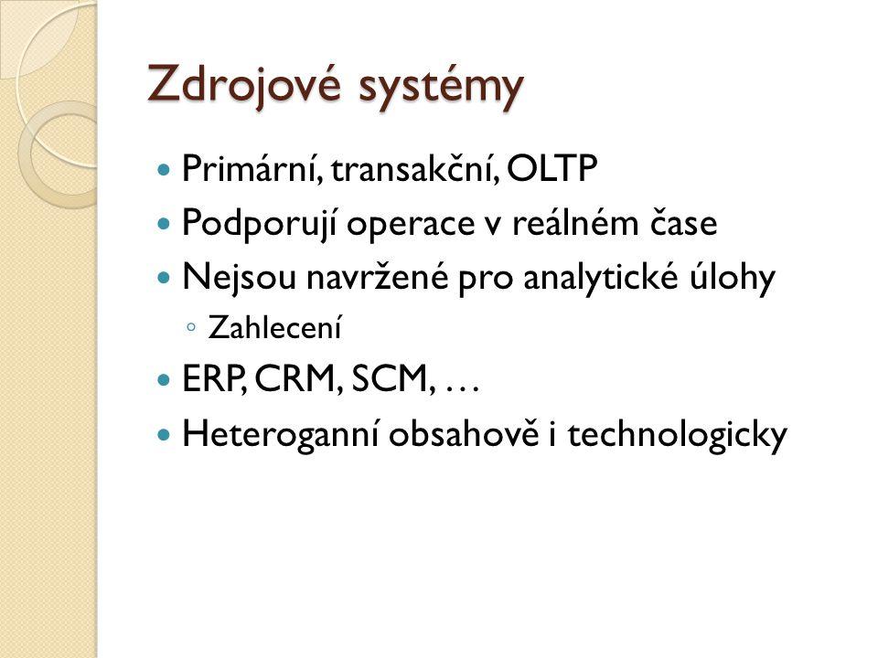 Zdrojové systémy Primární, transakční, OLTP Podporují operace v reálném čase Nejsou navržené pro analytické úlohy ◦ Zahlecení ERP, CRM, SCM, … Heteroganní obsahově i technologicky