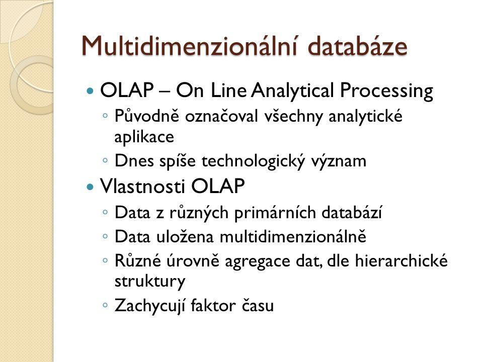 Multidimenzionální databáze OLAP – On Line Analytical Processing ◦ Původně označoval všechny analytické aplikace ◦ Dnes spíše technologický význam Vlastnosti OLAP ◦ Data z různých primárních databází ◦ Data uložena multidimenzionálně ◦ Různé úrovně agregace dat, dle hierarchické struktury ◦ Zachycují faktor času