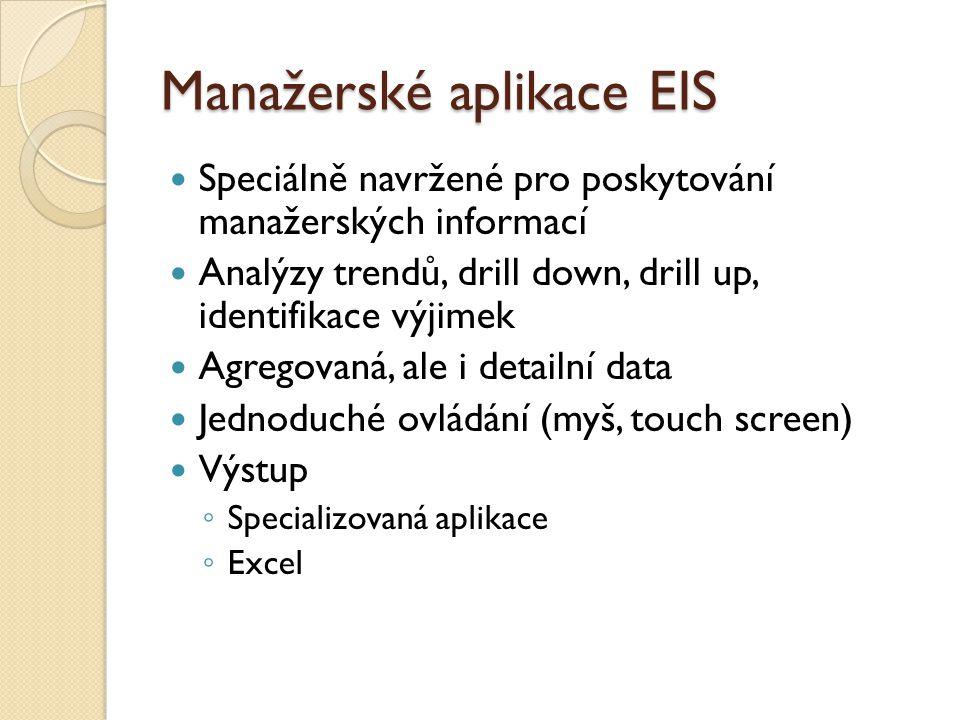 Manažerské aplikace EIS Speciálně navržené pro poskytování manažerských informací Analýzy trendů, drill down, drill up, identifikace výjimek Agregovaná, ale i detailní data Jednoduché ovládání (myš, touch screen) Výstup ◦ Specializovaná aplikace ◦ Excel