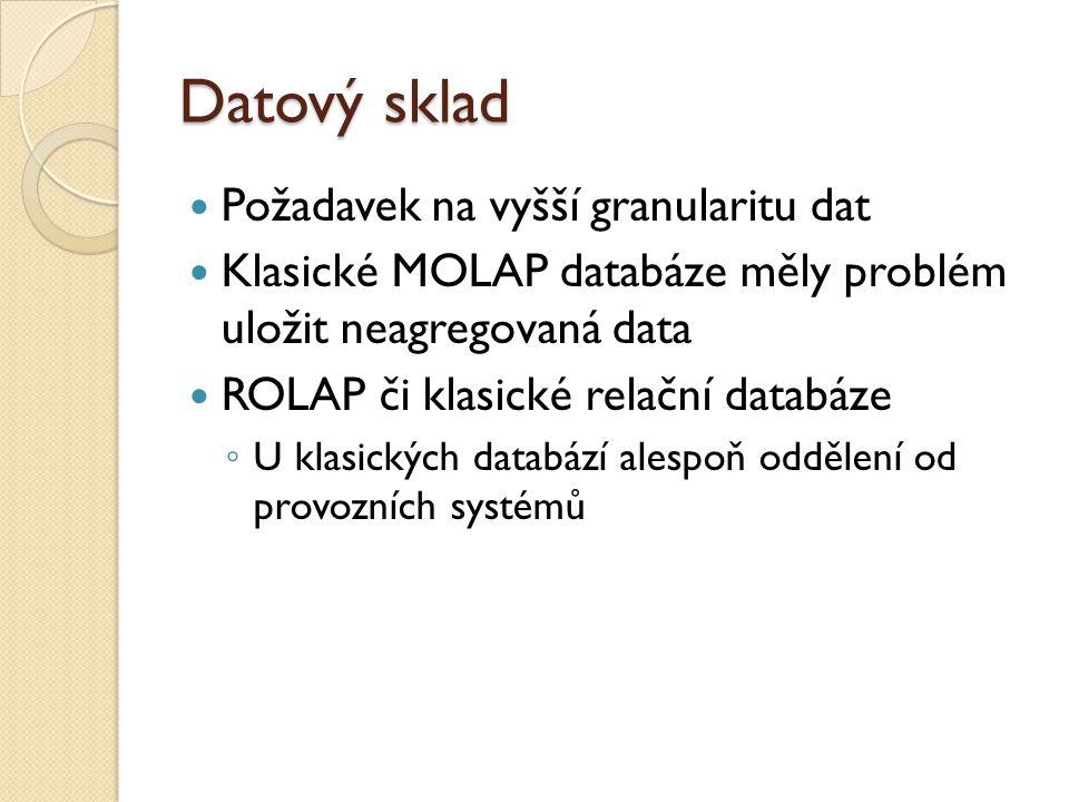 Datový sklad Požadavek na vyšší granularitu dat Klasické MOLAP databáze měly problém uložit neagregovaná data ROLAP či klasické relační databáze ◦ U k