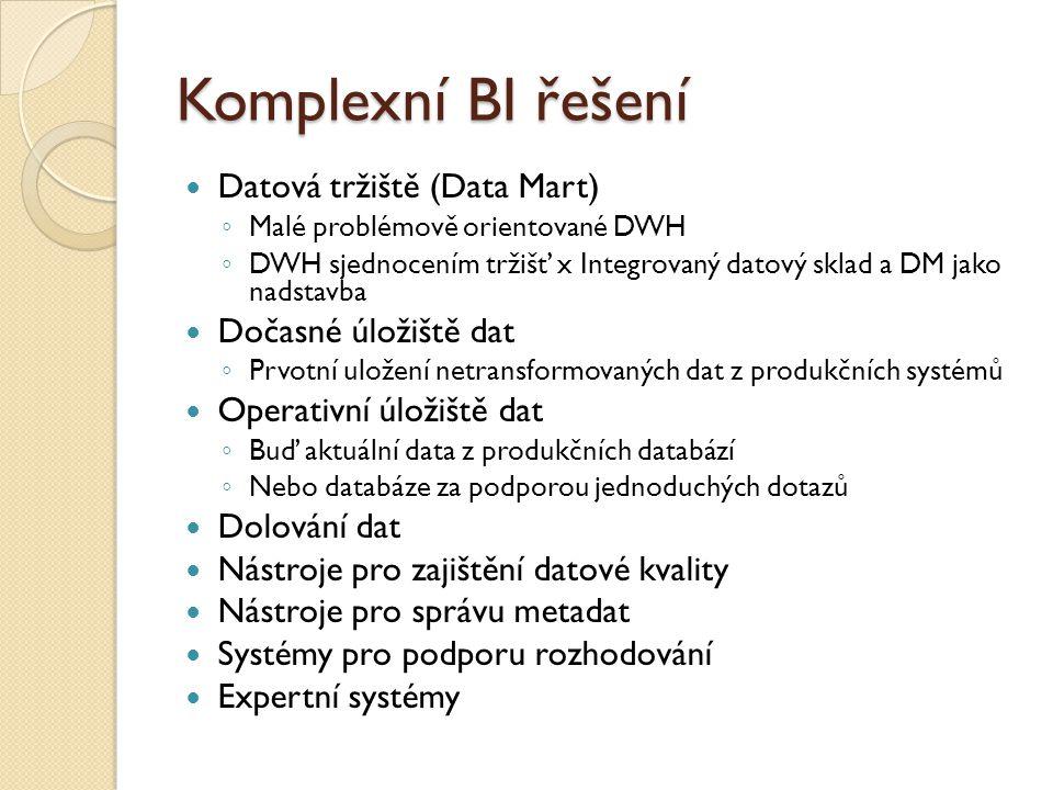 Komplexní BI řešení Datová tržiště (Data Mart) ◦ Malé problémově orientované DWH ◦ DWH sjednocením tržišť x Integrovaný datový sklad a DM jako nadstavba Dočasné úložiště dat ◦ Prvotní uložení netransformovaných dat z produkčních systémů Operativní úložiště dat ◦ Buď aktuální data z produkčních databází ◦ Nebo databáze za podporou jednoduchých dotazů Dolování dat Nástroje pro zajištění datové kvality Nástroje pro správu metadat Systémy pro podporu rozhodování Expertní systémy