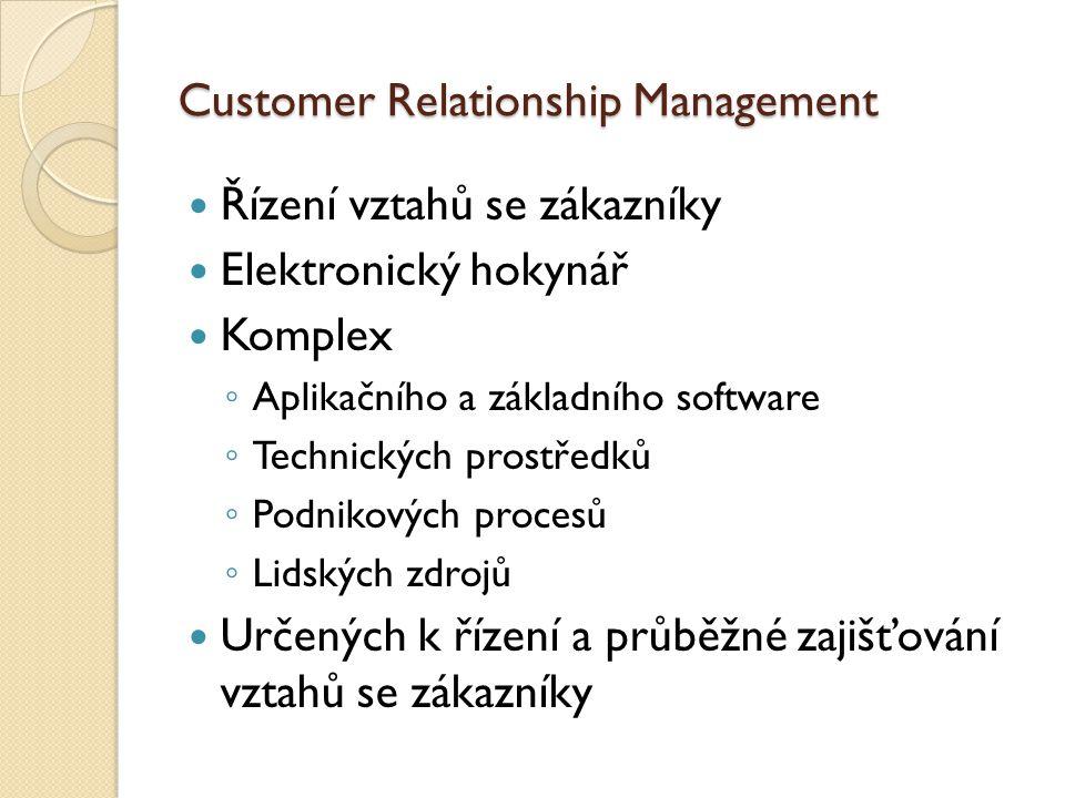 Řízení vztahů se zákazníky Elektronický hokynář Komplex ◦ Aplikačního a základního software ◦ Technických prostředků ◦ Podnikových procesů ◦ Lidských zdrojů Určených k řízení a průběžné zajišťování vztahů se zákazníky