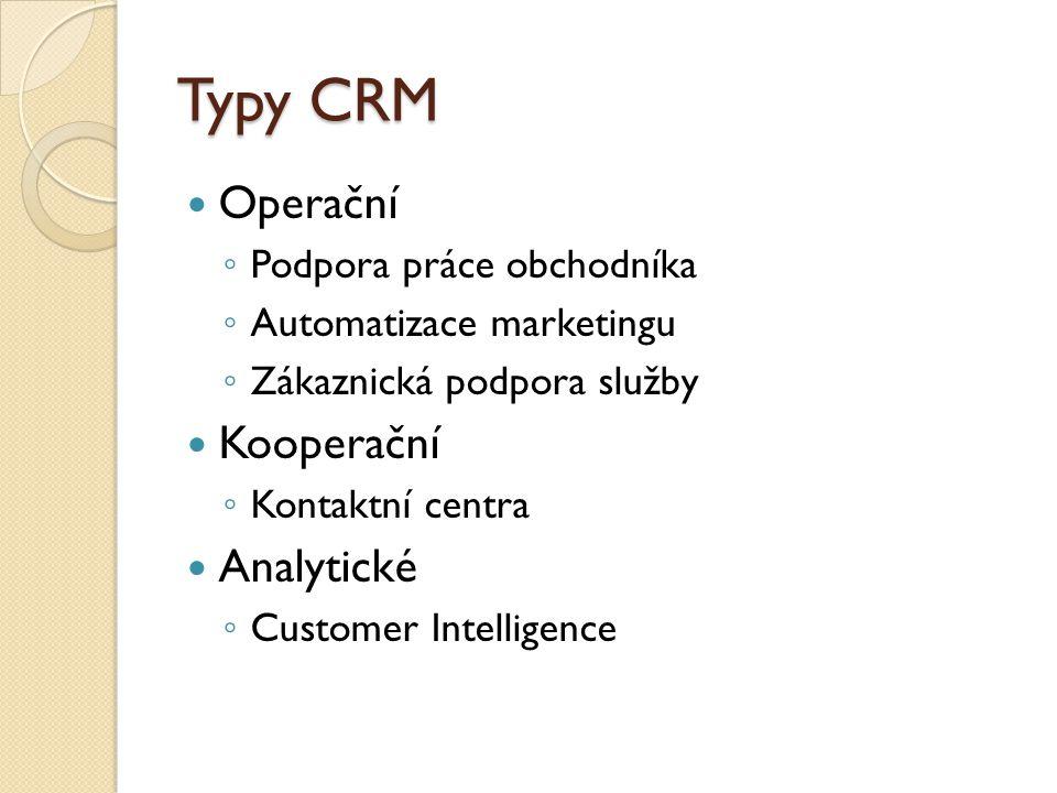 Typy CRM Operační ◦ Podpora práce obchodníka ◦ Automatizace marketingu ◦ Zákaznická podpora služby Kooperační ◦ Kontaktní centra Analytické ◦ Customer Intelligence