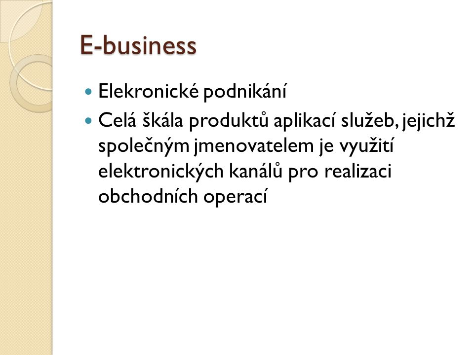 E-business Elekronické podnikání Celá škála produktů aplikací služeb, jejichž společným jmenovatelem je využití elektronických kanálů pro realizaci ob