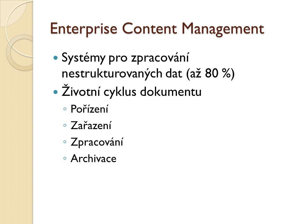 Enterprise Content Management Systémy pro zpracování nestrukturovaných dat (až 80 %) Životní cyklus dokumentu ◦ Pořízení ◦ Zařazení ◦ Zpracování ◦ Archivace
