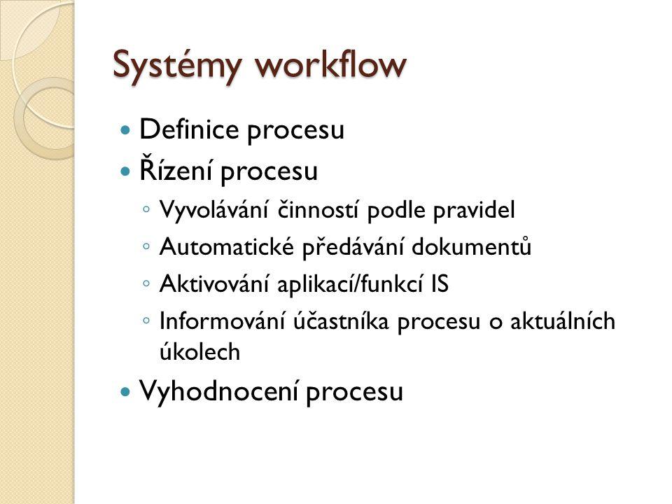 Systémy workflow Definice procesu Řízení procesu ◦ Vyvolávání činností podle pravidel ◦ Automatické předávání dokumentů ◦ Aktivování aplikací/funkcí IS ◦ Informování účastníka procesu o aktuálních úkolech Vyhodnocení procesu
