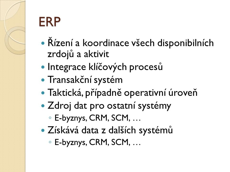 ERP Řízení a koordinace všech disponibilních zrdojů a aktivit Integrace klíčových procesů Transakční systém Taktická, případně operativní úroveň Zdroj dat pro ostatní systémy ◦ E-byznys, CRM, SCM, … Získává data z dalších systémů ◦ E-byznys, CRM, SCM, …