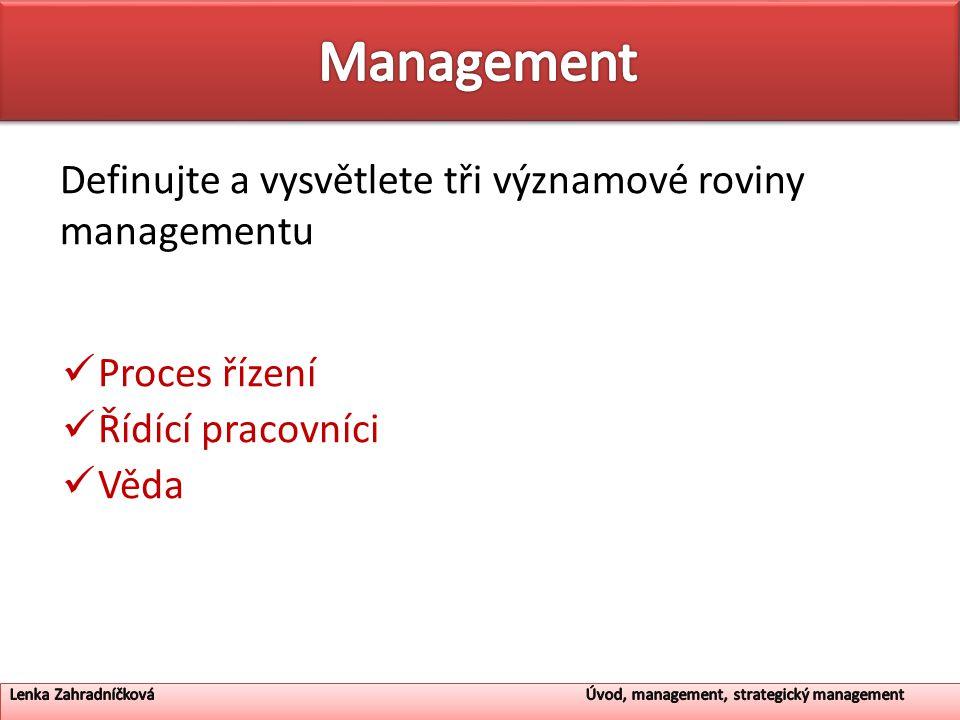 Definujte a vysvětlete tři významové roviny managementu Proces řízení Řídící pracovníci Věda