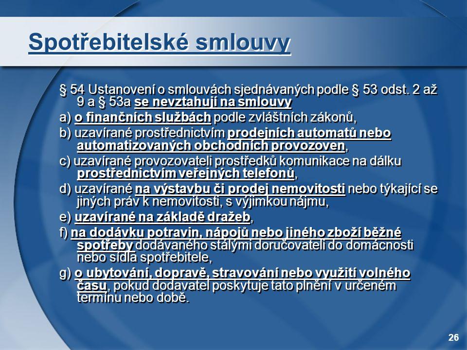 26 Spotřebitelské smlouvy § 54 Ustanovení o smlouvách sjednávaných podle § 53 odst. 2 až 9 a § 53a se nevztahují na smlouvy a) o finančních službách p