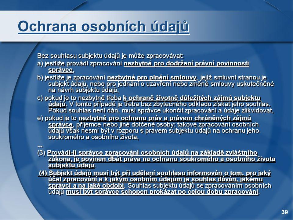 39 Ochrana osobních údajů Bez souhlasu subjektu údajů je může zpracovávat: a) jestliže provádí zpracování nezbytné pro dodržení právní povinnosti sprá
