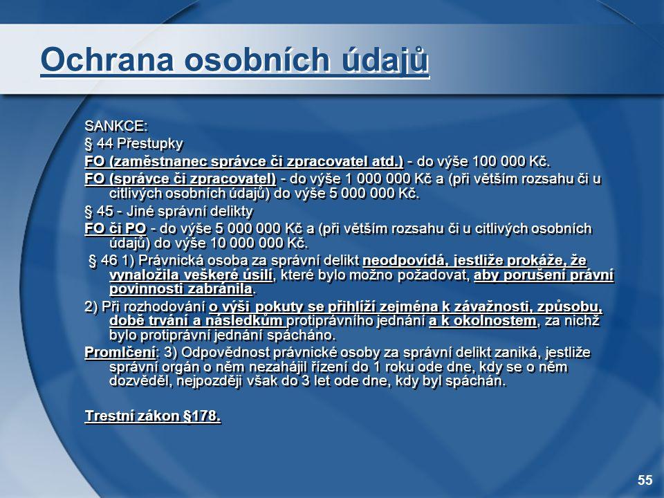 55 Ochrana osobních údajů SANKCE: § 44 Přestupky FO (zaměstnanec správce či zpracovatel atd.) - do výše 100 000 Kč. FO (správce či zpracovatel) - do v