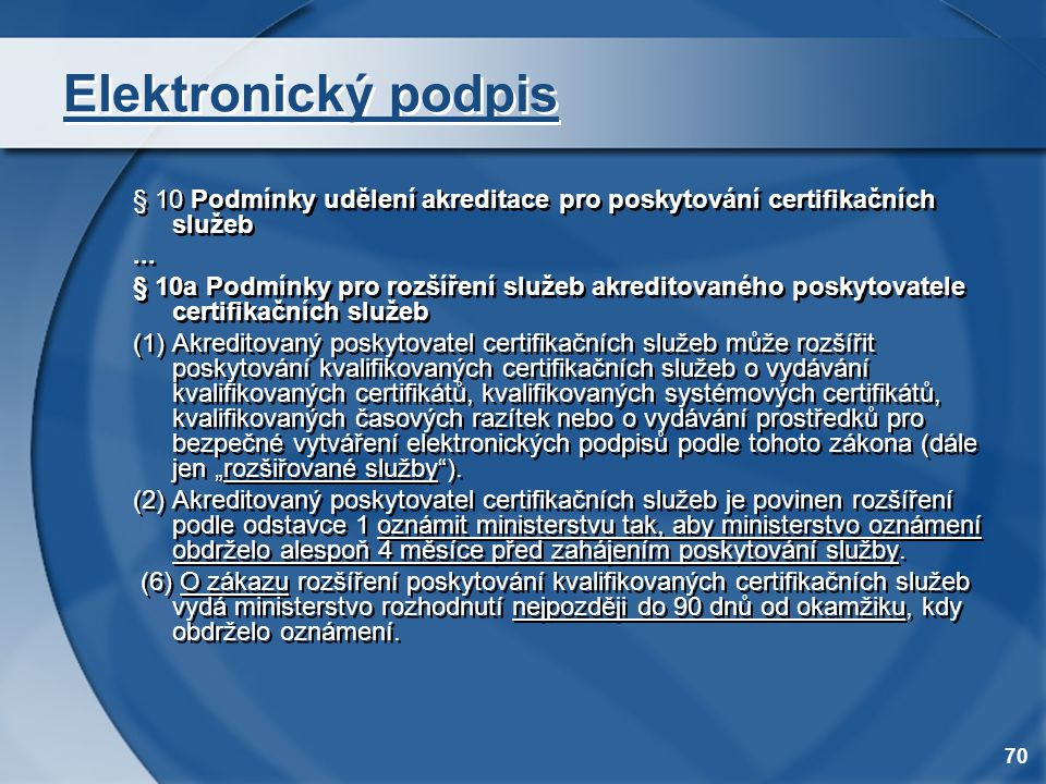 70 Elektronický podpis § 10 Podmínky udělení akreditace pro poskytování certifikačních služeb... § 10a Podmínky pro rozšíření služeb akreditovaného po