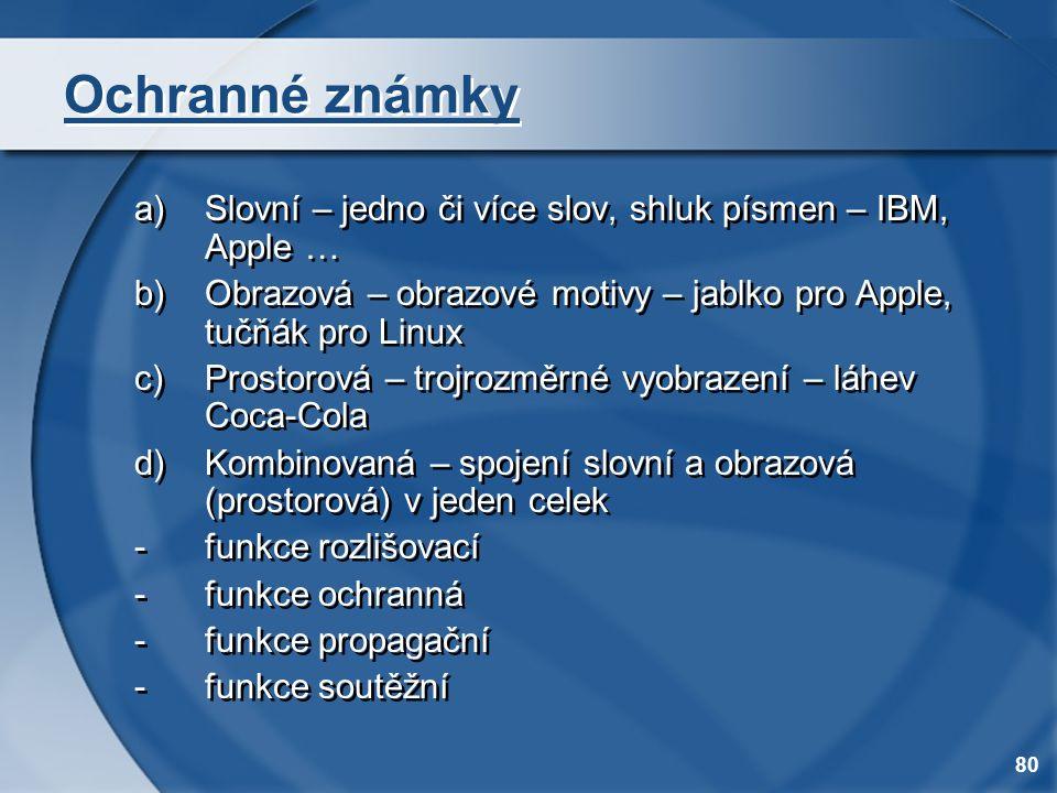 80 Ochranné známky a)Slovní – jedno či více slov, shluk písmen – IBM, Apple … b)Obrazová – obrazové motivy – jablko pro Apple, tučňák pro Linux c)Pros