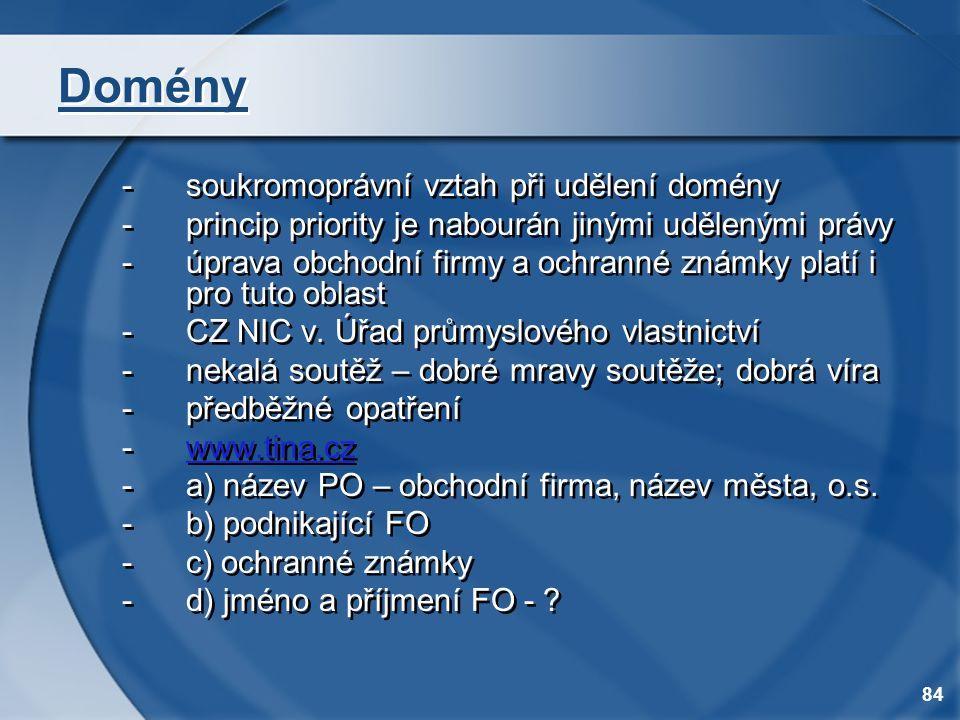 84 Domény -soukromoprávní vztah při udělení domény -princip priority je nabourán jinými udělenými právy -úprava obchodní firmy a ochranné známky platí