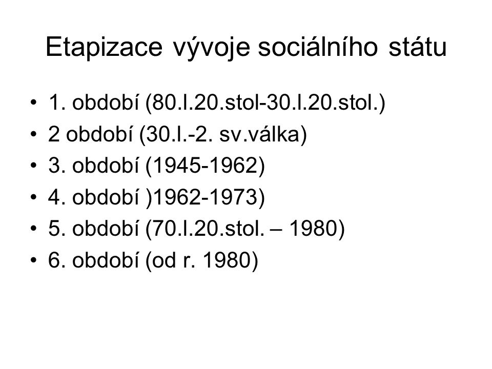 Etapizace vývoje sociálního státu 1. období (80.l.20.stol-30.l.20.stol.) 2 období (30.l.-2. sv.válka) 3. období (1945-1962) 4. období )1962-1973) 5. o
