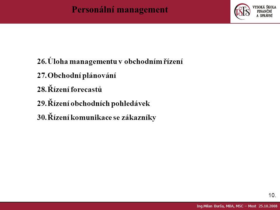 10. Ing.Milan Burša, MBA, MSC – Most 25.10.2008 Personální management 26.Úloha managementu v obchodním řízení 27.Obchodní plánování 28.Řízení forecast