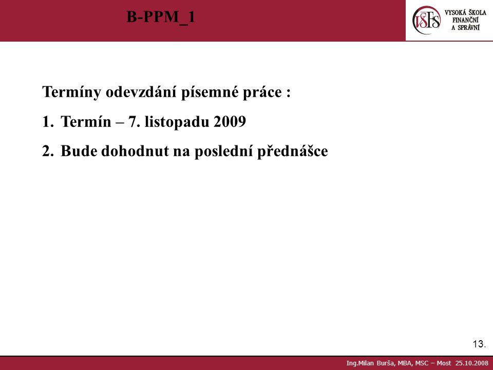 13. Ing.Milan Burša, MBA, MSC – Most 25.10.2008 B-PPM_1 Termíny odevzdání písemné práce : 1.Termín – 7. listopadu 2009 2.Bude dohodnut na poslední pře