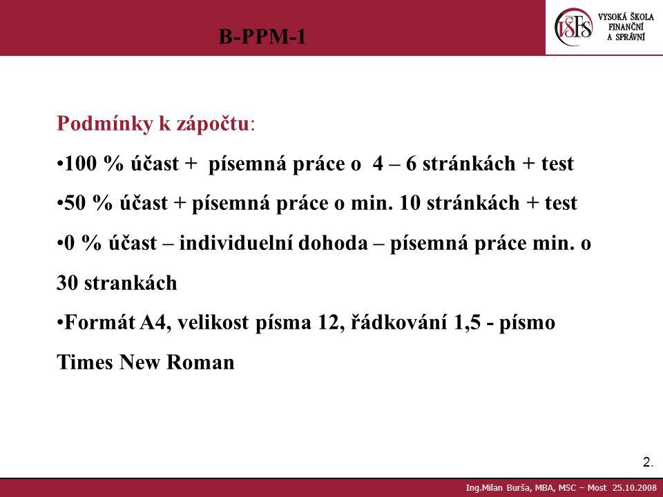 2.2. Ing.Milan Burša, MBA, MSC – Most 25.10.2008 B-PPM-1 Podmínky k zápočtu: 100 % účast + písemná práce o 4 – 6 stránkách + test 50 % účast + písemná