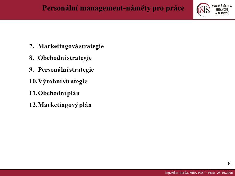 6.6. Ing.Milan Burša, MBA, MSC – Most 25.10.2008 Personální management-náměty pro práce 7.Marketingová strategie 8.Obchodní strategie 9.Personální str
