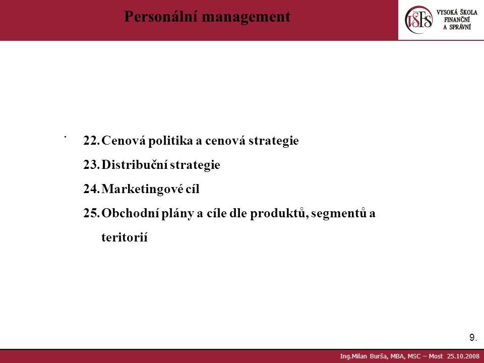 9.9. Ing.Milan Burša, MBA, MSC – Most 25.10.2008 Personální management. 22.Cenová politika a cenová strategie 23.Distribuční strategie 24.Marketingové