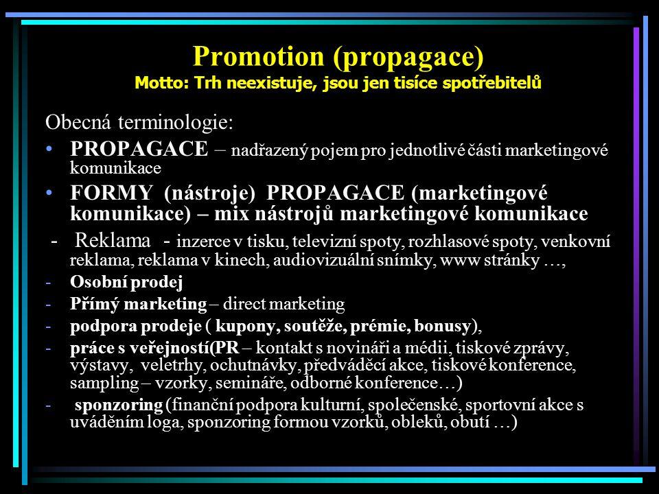 Promotion (propagace) Motto: Trh neexistuje, jsou jen tisíce spotřebitelů Obecná terminologie: PROPAGACE – nadřazený pojem pro jednotlivé části marketingové komunikace FORMY (nástroje) PROPAGACE (marketingové komunikace) – mix nástrojů marketingové komunikace - Reklama - inzerce v tisku, televizní spoty, rozhlasové spoty, venkovní reklama, reklama v kinech, audiovizuální snímky, www stránky …, -Osobní prodej -Přímý marketing – direct marketing -podpora prodeje ( kupony, soutěže, prémie, bonusy), -práce s veřejností(PR – kontakt s novináři a médii, tiskové zprávy, výstavy, veletrhy, ochutnávky, předváděcí akce, tiskové konference, sampling – vzorky, semináře, odborné konference…) - sponzoring (finanční podpora kulturní, společenské, sportovní akce s uváděním loga, sponzoring formou vzorků, obleků, obutí …)