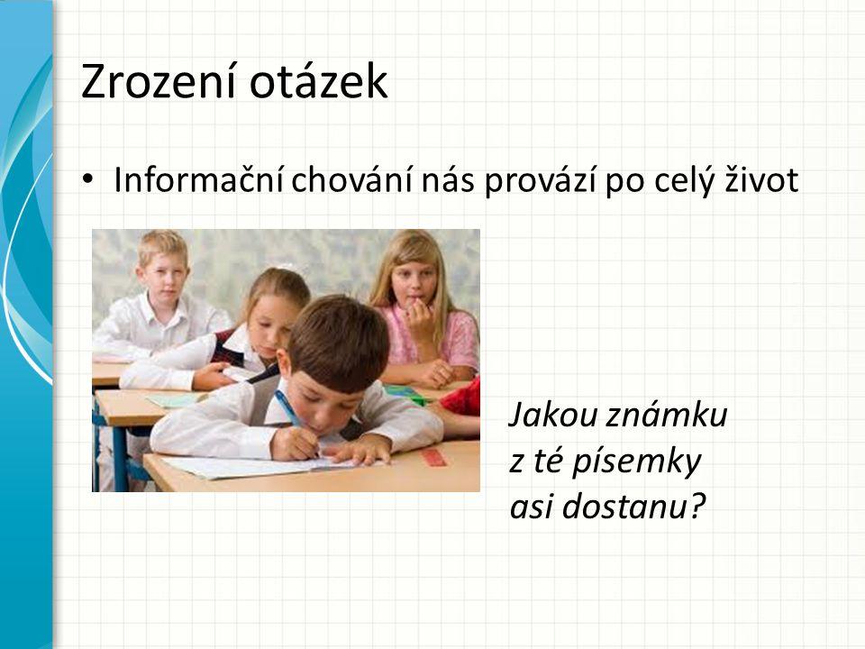 Zrození otázek Informační chování nás provází po celý život Jakou známku z té písemky asi dostanu?
