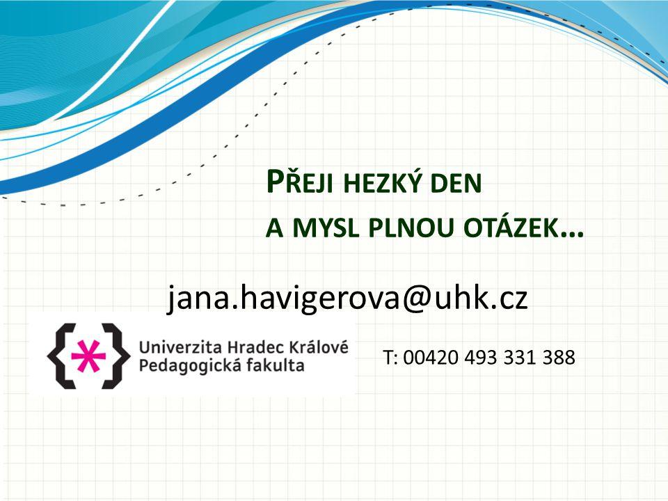 P ŘEJI HEZKÝ DEN A MYSL PLNOU OTÁZEK … jana.havigerova@uhk.cz T: 00420 493 331 388
