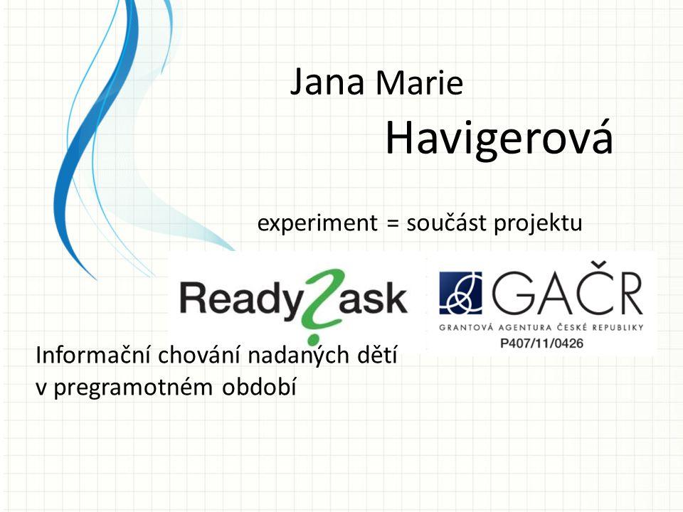 Jana Marie Havigerová experiment = součást projektu Informační chování nadaných dětí v pregramotném období