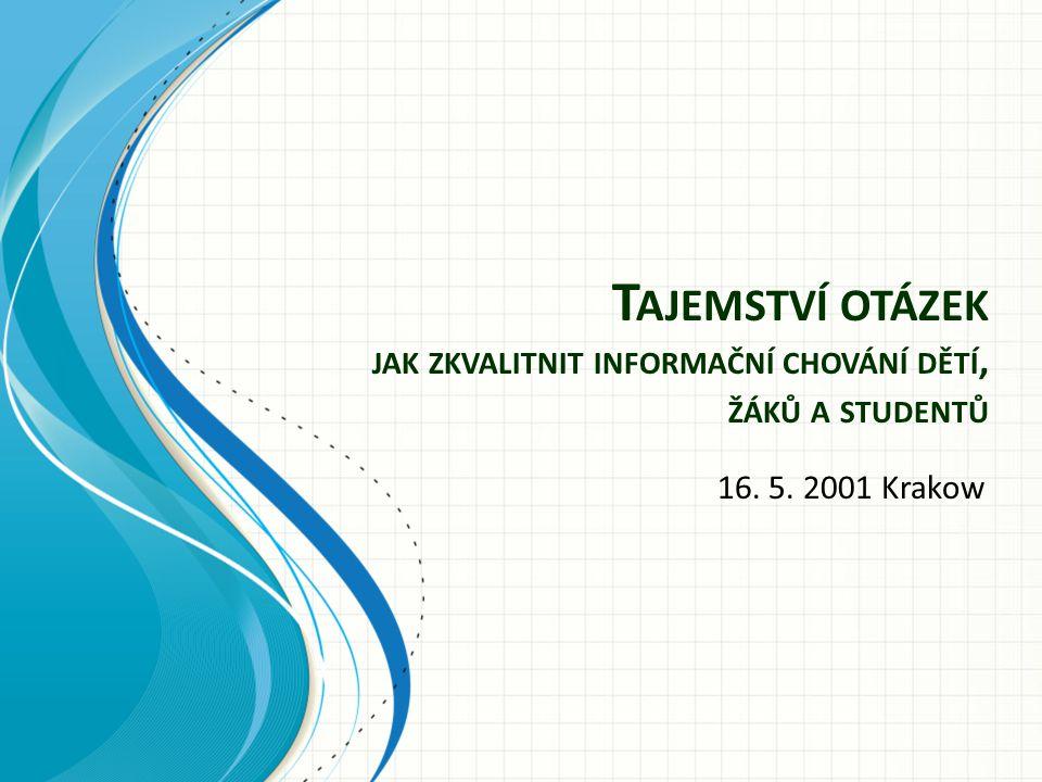T AJEMSTVÍ OTÁZEK JAK ZKVALITNIT INFORMAČNÍ CHOVÁNÍ DĚTÍ, ŽÁKŮ A STUDENTŮ 16. 5. 2001 Krakow