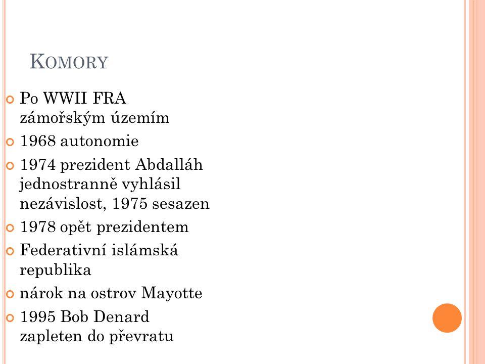 K OMORY Po WWII FRA zámořským územím 1968 autonomie 1974 prezident Abdalláh jednostranně vyhlásil nezávislost, 1975 sesazen 1978 opět prezidentem Federativní islámská republika nárok na ostrov Mayotte 1995 Bob Denard zapleten do převratu
