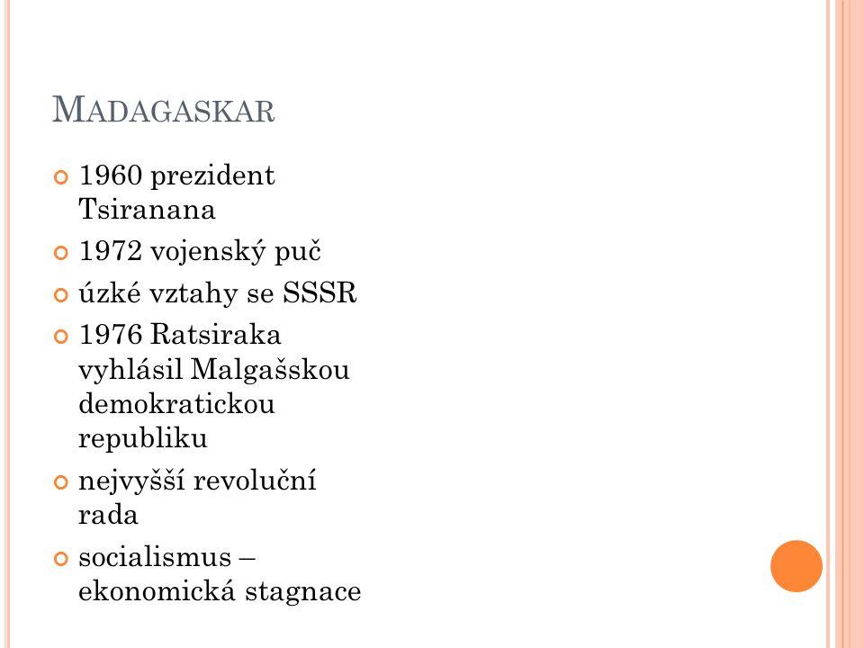 M ADAGASKAR 1960 prezident Tsiranana 1972 vojenský puč úzké vztahy se SSSR 1976 Ratsiraka vyhlásil Malgašskou demokratickou republiku nejvyšší revoluč
