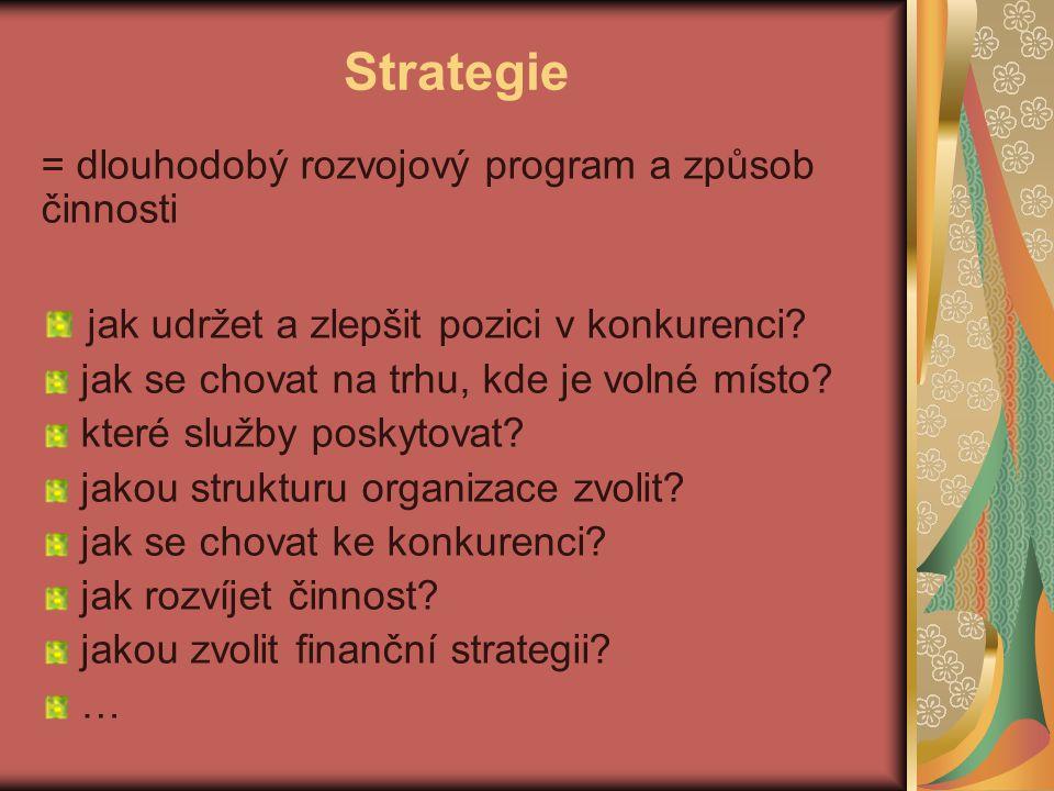Strategie = dlouhodobý rozvojový program a způsob činnosti jak udržet a zlepšit pozici v konkurenci? jak se chovat na trhu, kde je volné místo? které