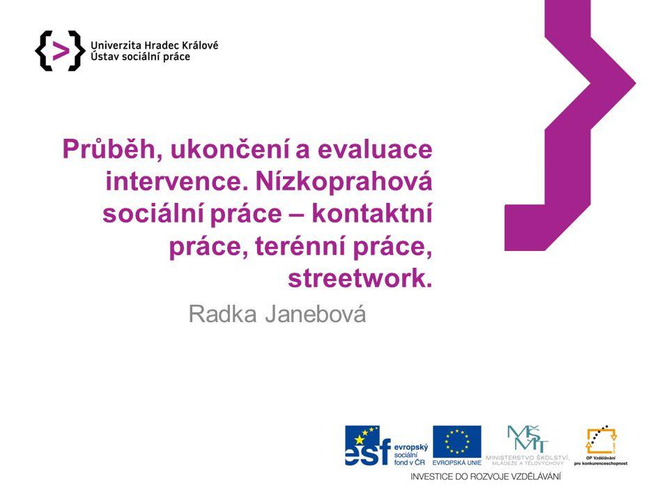 Průběh, ukončení a evaluace intervence. Nízkoprahová sociální práce – kontaktní práce, terénní práce, streetwork. Radka Janebová