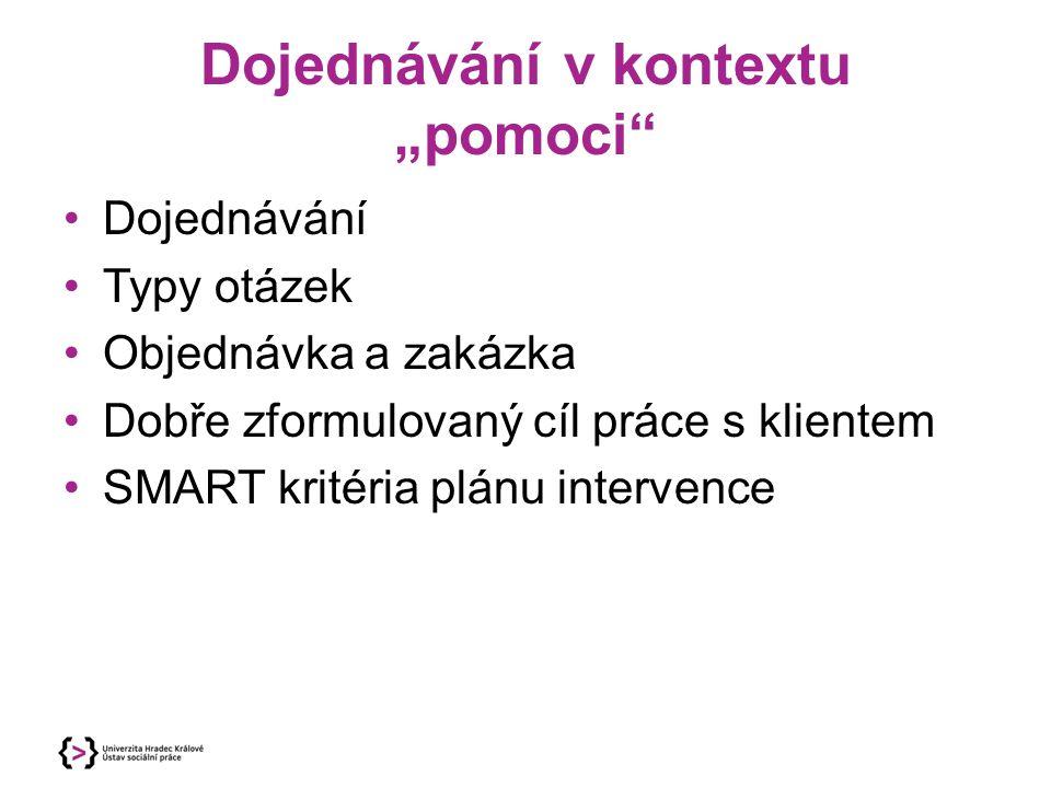"""Dojednávání v kontextu """"pomoci"""" Dojednávání Typy otázek Objednávka a zakázka Dobře zformulovaný cíl práce s klientem SMART kritéria plánu intervence"""