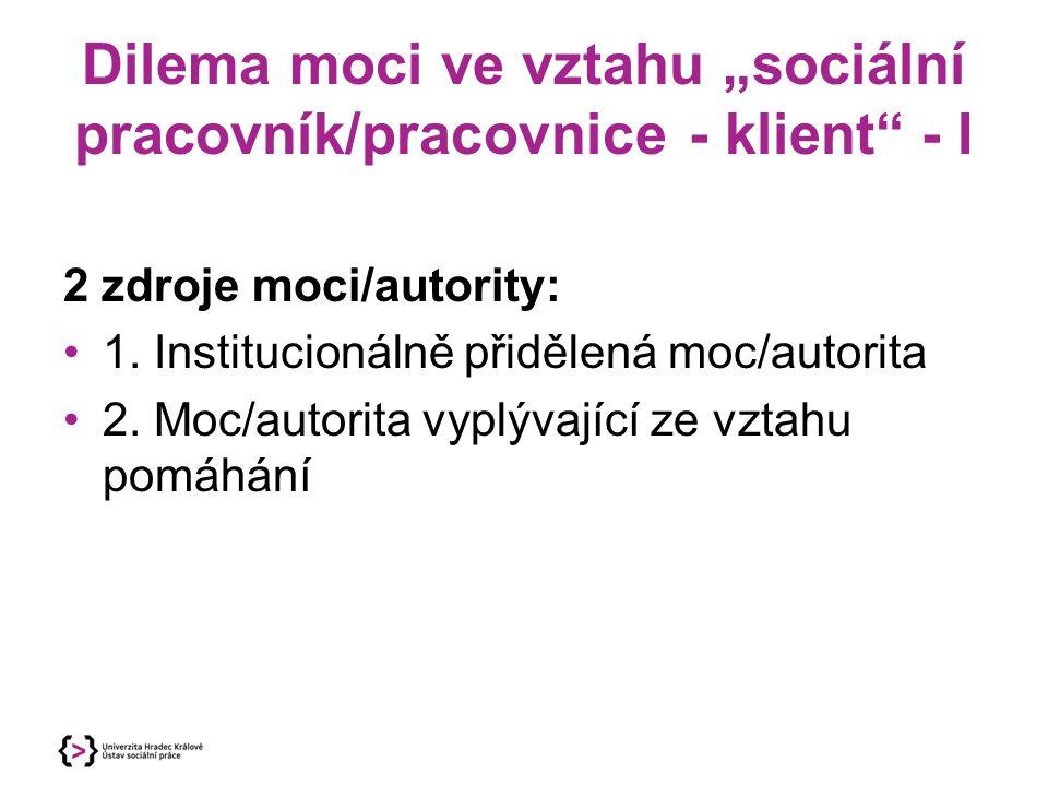 """Dilema moci ve vztahu """"sociální pracovník/pracovnice - klient"""" - I 2 zdroje moci/autority: 1. Institucionálně přidělená moc/autorita 2. Moc/autorita v"""