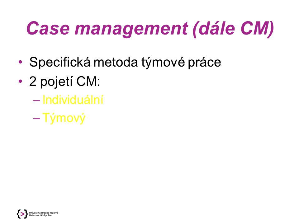 Case management (dále CM) Specifická metoda týmové práce 2 pojetí CM: –Individuální –Týmový