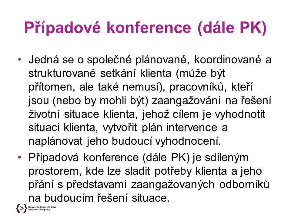 Případové konference (dále PK) Jedná se o společné plánované, koordinované a strukturované setkání klienta (může být přítomen, ale také nemusí), praco