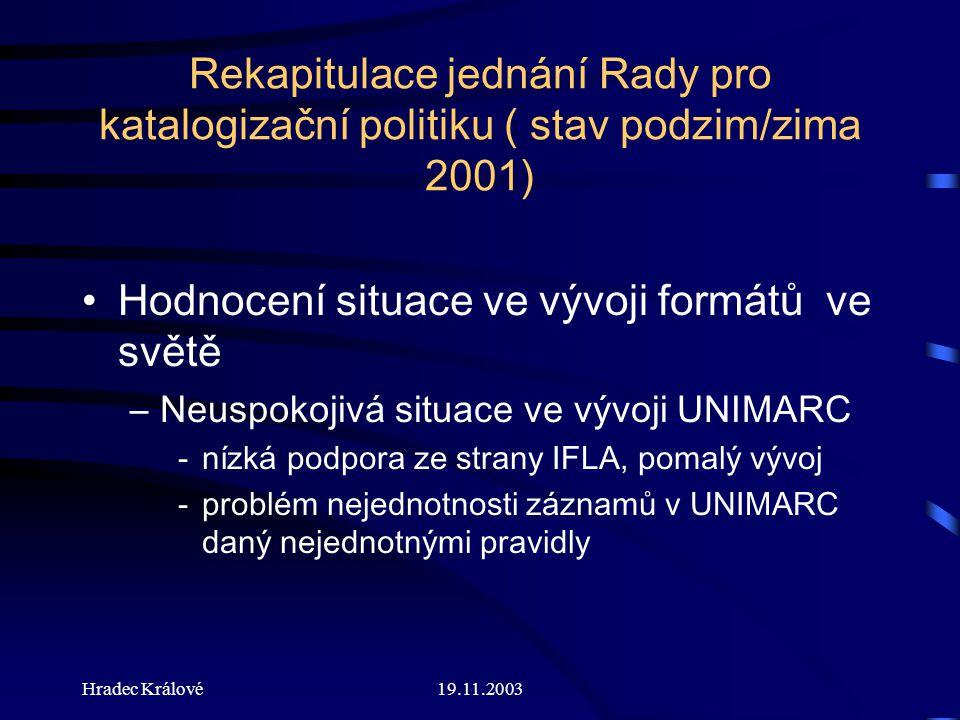 19.11.2003 Rekapitulace jednání Rady pro katalogizační politiku ( stav podzim/zima 2001) Hodnocení situace ve vývoji formátů ve světě –Neuspokojivá situace ve vývoji UNIMARC -nízká podpora ze strany IFLA, pomalý vývoj -problém nejednotnosti záznamů v UNIMARC daný nejednotnými pravidly