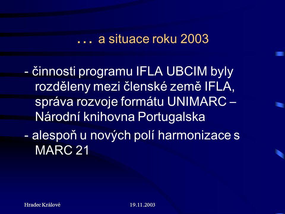 Hradec Králové19.11.2003 … a situace roku 2003 - činnosti programu IFLA UBCIM byly rozděleny mezi členské země IFLA, správa rozvoje formátu UNIMARC – Národní knihovna Portugalska - alespoň u nových polí harmonizace s MARC 21
