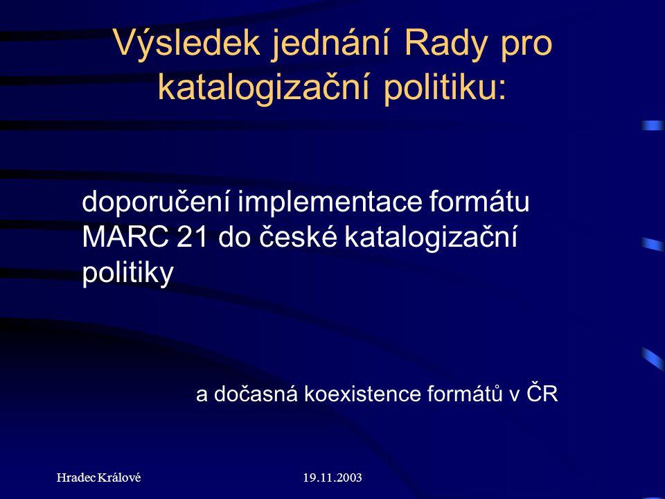Hradec Králové19.11.2003 Výsledek jednání Rady pro katalogizační politiku: doporučení implementace formátu MARC 21 do české katalogizační politiky a dočasná koexistence formátů v ČR