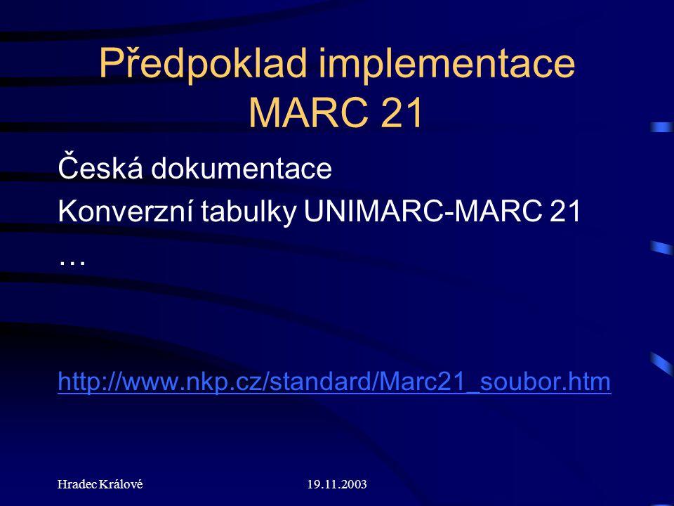 Hradec Králové19.11.2003 Předpoklad implementace MARC 21 Česká dokumentace Konverzní tabulky UNIMARC-MARC 21 … http://www.nkp.cz/standard/Marc21_soubor.htm
