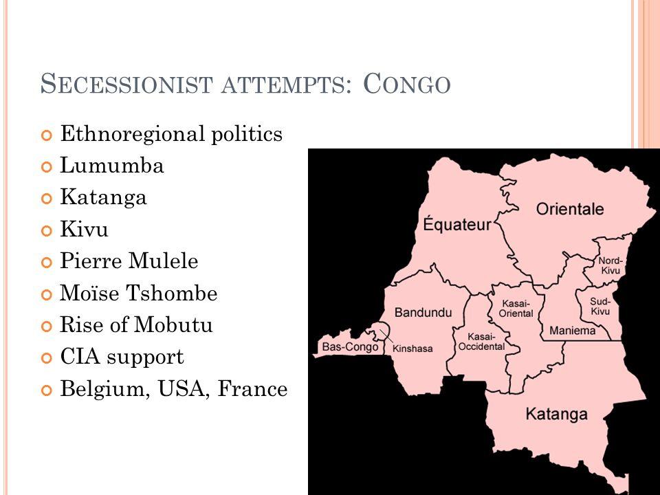 S ECESSIONIST ATTEMPTS : C ONGO Ethnoregional politics Lumumba Katanga Kivu Pierre Mulele Moïse Tshombe Rise of Mobutu CIA support Belgium, USA, France