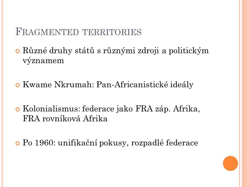 F RAGMENTED TERRITORIES Různé druhy států s různými zdroji a politickým významem Kwame Nkrumah: Pan-Africanistické ideály Kolonialismus: federace jako FRA záp.