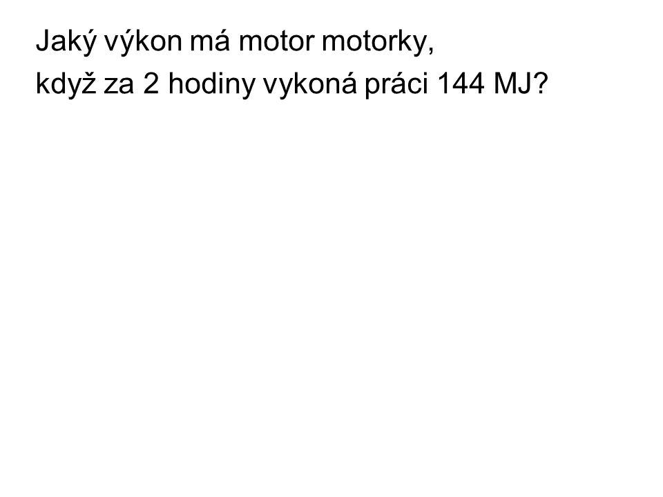 Jaký výkon má motor motorky, když za 2 hodiny vykoná práci 144 MJ?