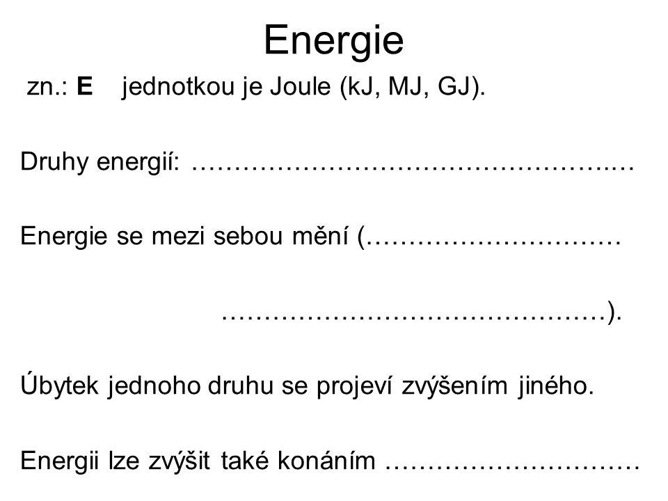 Energie zn.: E jednotkou je Joule (kJ, MJ, GJ). Druhy energií: ………………………………………….… Energie se mezi sebou mění (………………………… ………………………………………). Úbytek jedn