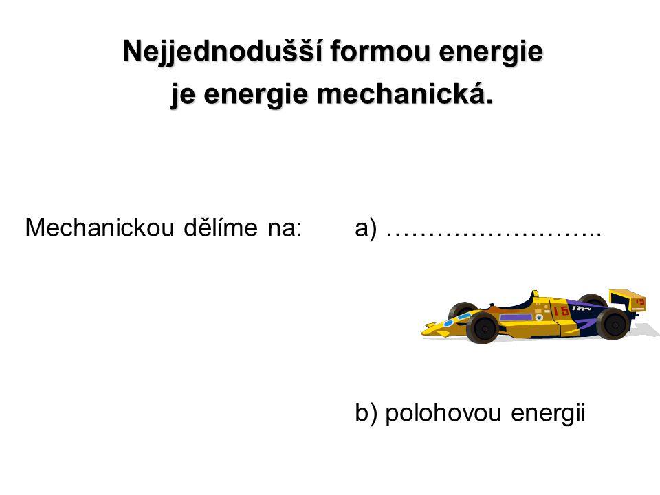 Nejjednodušší formou energie je energie mechanická. Mechanickou dělíme na: a) …………………….. b) polohovou energii